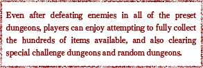 Even after defeating enemies in all of the preset dungeons, players can enjoy attempting to fully collect the hundreds of items available, and also clearing special challenge dungeons and random dungeons.